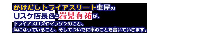 かけだしトライアスリート車屋のUスケ店長こと岩見有祐が、トライアスロンやマラソンのこと、気になっていること、そしてついでに車のことを書いていきます。